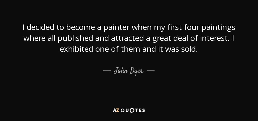 I decided to become a painter when my first four paintings where all published and attracted a great deal of interest. I exhibited one of them and it was sold. - John Dyer
