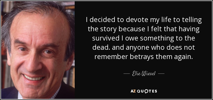 I decided to devote my life to telling the story because I felt that having survived I owe something to the dead. and anyone who does not remember betrays them again. - Elie Wiesel