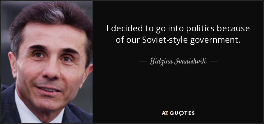 I decided to go into politics because of our Soviet-style government. - Bidzina Ivanishvili