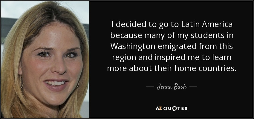 I decided to go to Latin America because many of my students in Washington emigrated from this region and inspired me to learn more about their home countries. - Jenna Bush