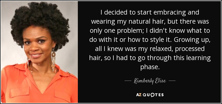 I decided to start embracing and wearing my natural hair, but there was only one problem; I didn't know what to do with it or how to style it. Growing up, all I knew was my relaxed, processed hair, so I had to go through this learning phase. - Kimberly Elise