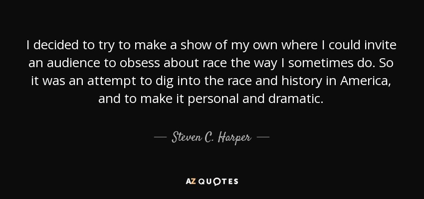 I decided to try to make a show of my own where I could invite an audience to obsess about race the way I sometimes do. So it was an attempt to dig into the race and history in America, and to make it personal and dramatic. - Steven C. Harper