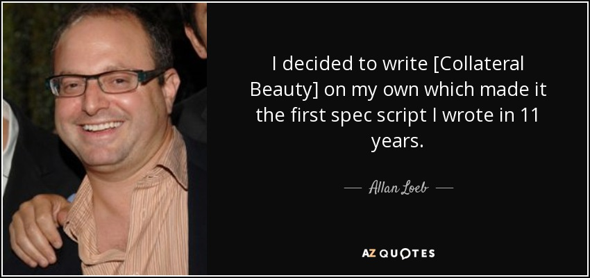 I decided to write [Collateral Beauty] on my own which made it the first spec script I wrote in 11 years. - Allan Loeb