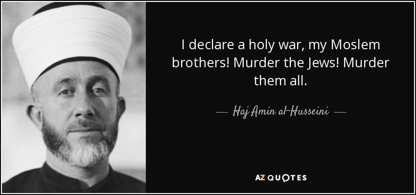 I declare a holy war, my Moslem brothers! Murder the Jews! Murder them all. - Haj Amin al-Husseini