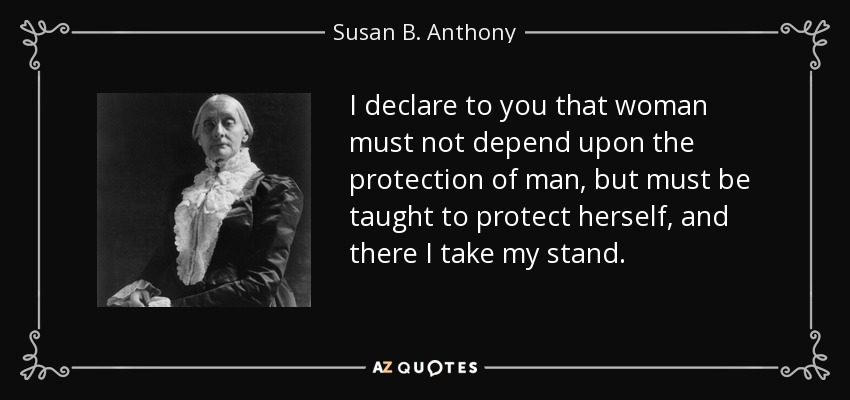 I declare to you that woman must not depend upon the protection of man, but must be taught to protect herself, and there I take my stand. - Susan B. Anthony