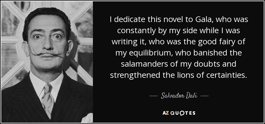 I dedicate this novel to Gala, who was constantly by my side while I was writing it, who was the good fairy of my equilibrium, who banished the salamanders of my doubts and strengthened the lions of certainties... - Salvador Dali