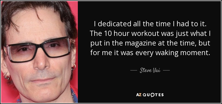 I dedicated all the time I had to it. The 10 hour workout was just what I put in the magazine at the time, but for me it was every waking moment. - Steve Vai