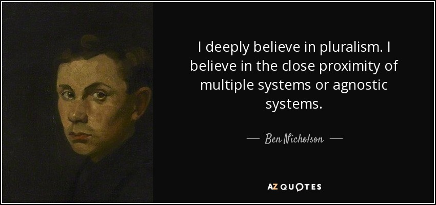 I deeply believe in pluralism. I believe in the close proximity of multiple systems or agnostic systems. - Ben Nicholson