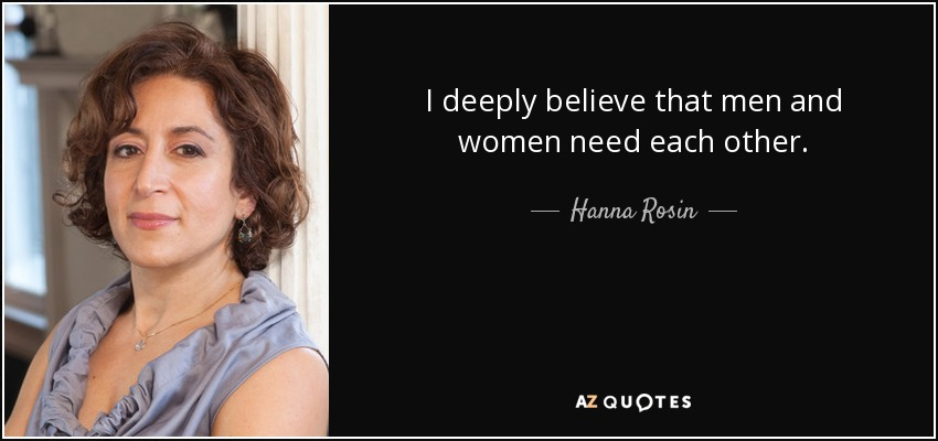 I deeply believe that men and women need each other. - Hanna Rosin