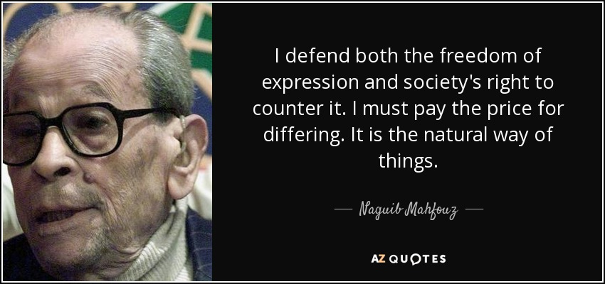 I defend both the freedom of expression and society's right to counter it. I must pay the price for differing. It is the natural way of things. - Naguib Mahfouz