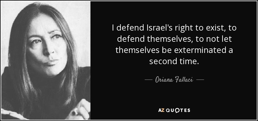 I defend Israel's right to exist, to defend themselves, to not let themselves be exterminated a second time. - Oriana Fallaci