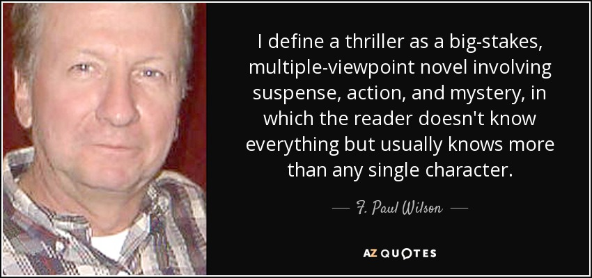 I define a thriller as a big-stakes, multiple-viewpoint novel involving suspense, action, and mystery, in which the reader doesn't know everything but usually knows more than any single character. - F. Paul Wilson