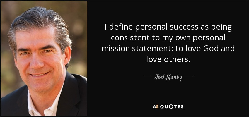 I define personal success as being consistent to my own personal mission statement: to love God and love others. - Joel Manby