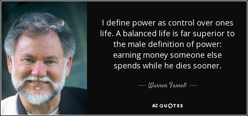 I define power as control over ones life. A balanced life is far superior to the male definition of power: earning money someone else spends while he dies sooner. - Warren Farrell