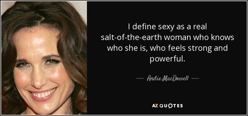 I define sexy as a real salt-of-the-earth woman who knows who she is, who feels strong and powerful. - Andie MacDowell