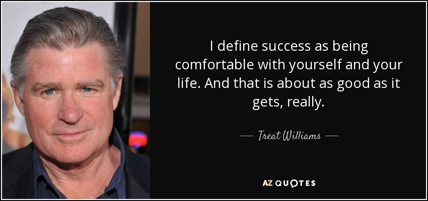 I define success as being comfortable with yourself and your life. And that is about as good as it gets, really. - Treat Williams