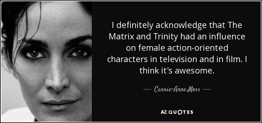 I definitely acknowledge that The Matrix and Trinity had an influence on female action-oriented characters in television and in film. I think it's awesome. - Carrie-Anne Moss