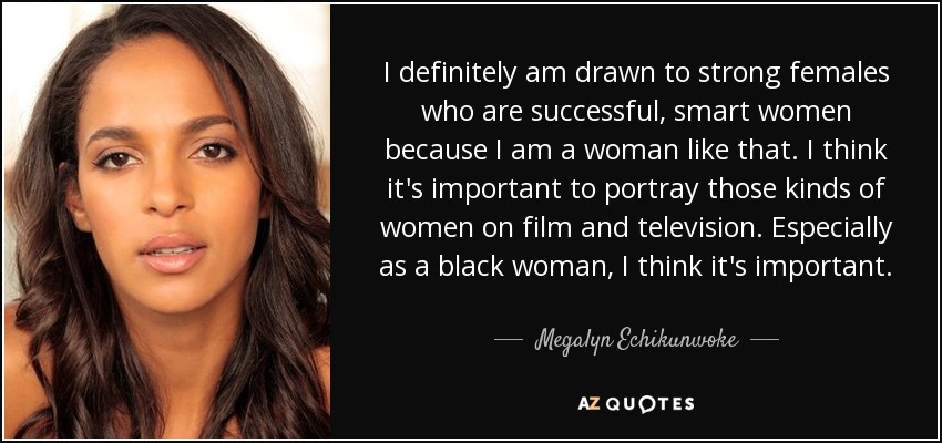 I definitely am drawn to strong females who are successful, smart women because I am a woman like that. I think it's important to portray those kinds of women on film and television. Especially as a black woman, I think it's important. - Megalyn Echikunwoke