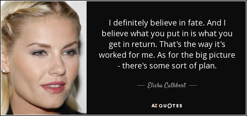 I definitely believe in fate. And I believe what you put in is what you get in return. That's the way it's worked for me. As for the big picture - there's some sort of plan.' - Elisha Cuthbert