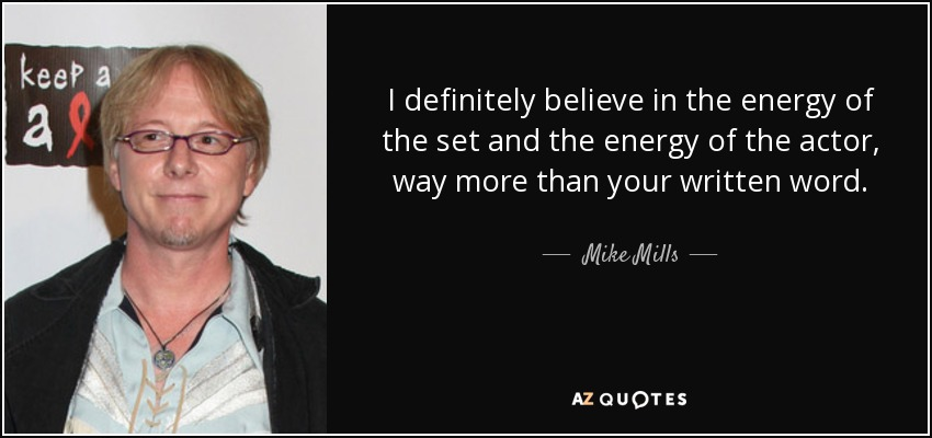 I definitely believe in the energy of the set and the energy of the actor, way more than your written word. - Mike Mills