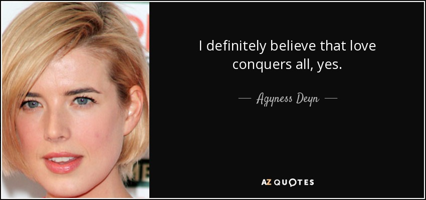 I definitely believe that love conquers all, yes. - Agyness Deyn