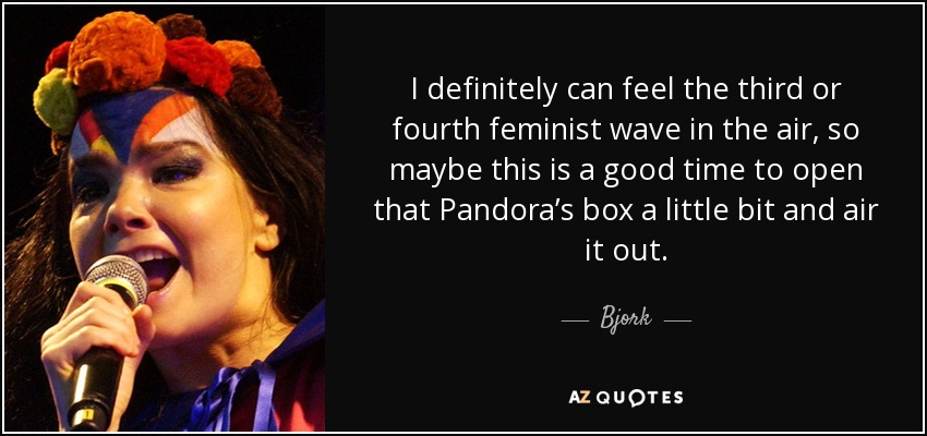 I definitely can feel the third or fourth feminist wave in the air, so maybe this is a good time to open that Pandora's box a little bit and air it out. - Bjork