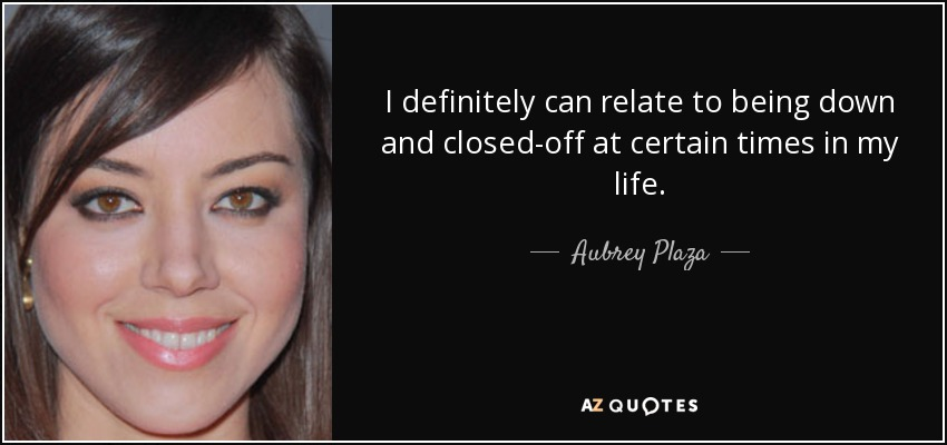 I definitely can relate to being down and closed-off at certain times in my life. - Aubrey Plaza