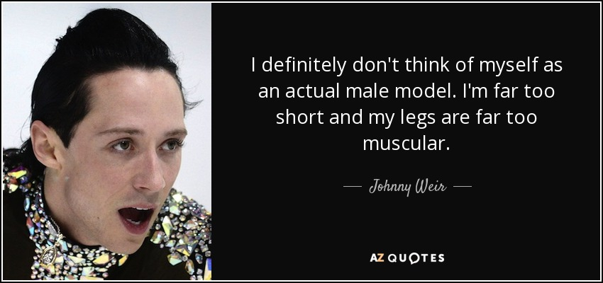 I definitely don't think of myself as an actual male model. I'm far too short and my legs are far too muscular. - Johnny Weir