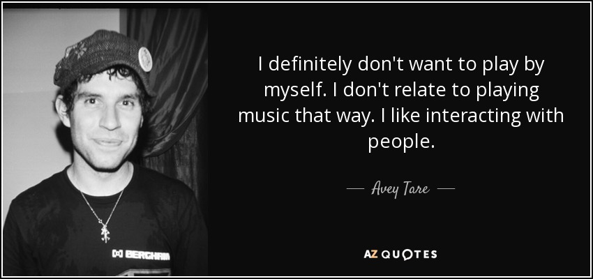 I definitely don't want to play by myself. I don't relate to playing music that way. I like interacting with people. - Avey Tare