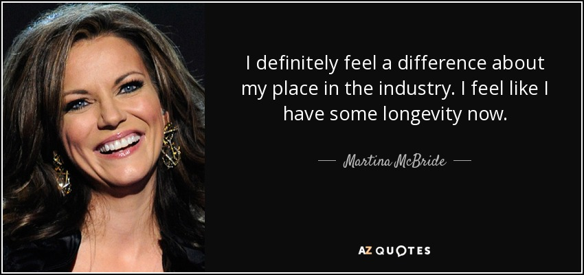 I definitely feel a difference about my place in the industry. I feel like I have some longevity now. - Martina McBride