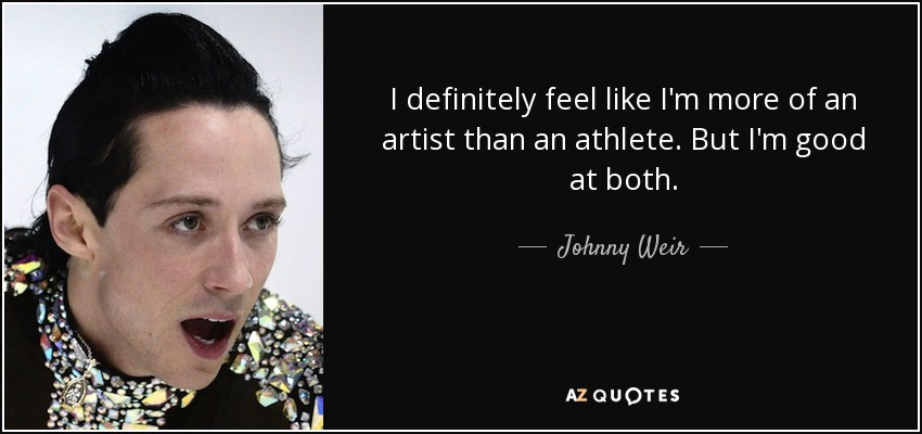 I definitely feel like I'm more of an artist than an athlete. But I'm good at both. - Johnny Weir