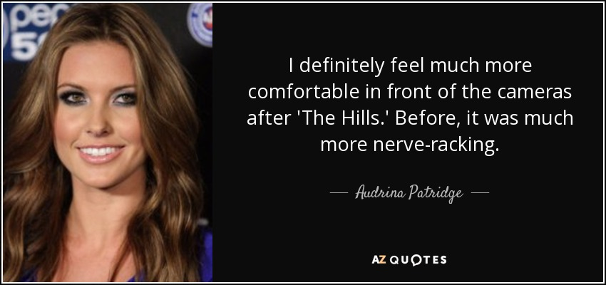 I definitely feel much more comfortable in front of the cameras after 'The Hills.' Before, it was much more nerve-racking. - Audrina Patridge