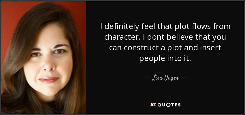 I definitely feel that plot flows from character. I dont believe that you can construct a plot and insert people into it. - Lisa Unger