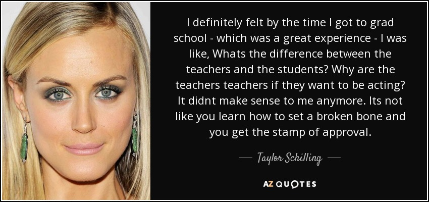 I definitely felt by the time I got to grad school - which was a great experience - I was like, Whats the difference between the teachers and the students? Why are the teachers teachers if they want to be acting? It didnt make sense to me anymore. Its not like you learn how to set a broken bone and you get the stamp of approval. - Taylor Schilling