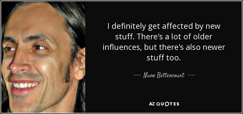 I definitely get affected by new stuff. There's a lot of older influences, but there's also newer stuff too. - Nuno Bettencourt