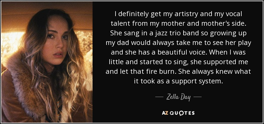 I definitely get my artistry and my vocal talent from my mother and mother's side. She sang in a jazz trio band so growing up my dad would always take me to see her play and she has a beautiful voice. When I was little and started to sing, she supported me and let that fire burn. She always knew what it took as a support system. - Zella Day