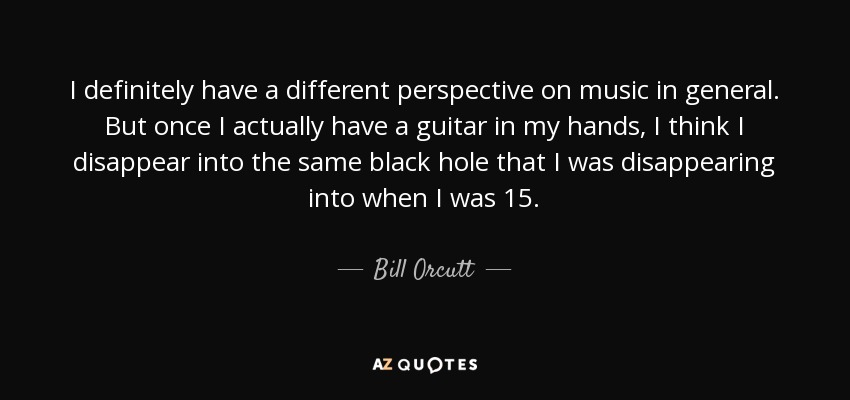 I definitely have a different perspective on music in general. But once I actually have a guitar in my hands, I think I disappear into the same black hole that I was disappearing into when I was 15. - Bill Orcutt