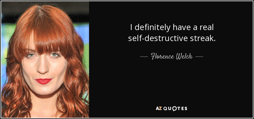 I definitely have a real self-destructive streak. - Florence Welch