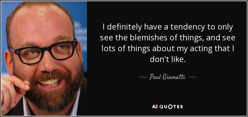 I definitely have a tendency to only see the blemishes of things, and see lots of things about my acting that I don't like. - Paul Giamatti