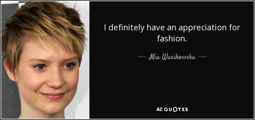 I definitely have an appreciation for fashion. - Mia Wasikowska