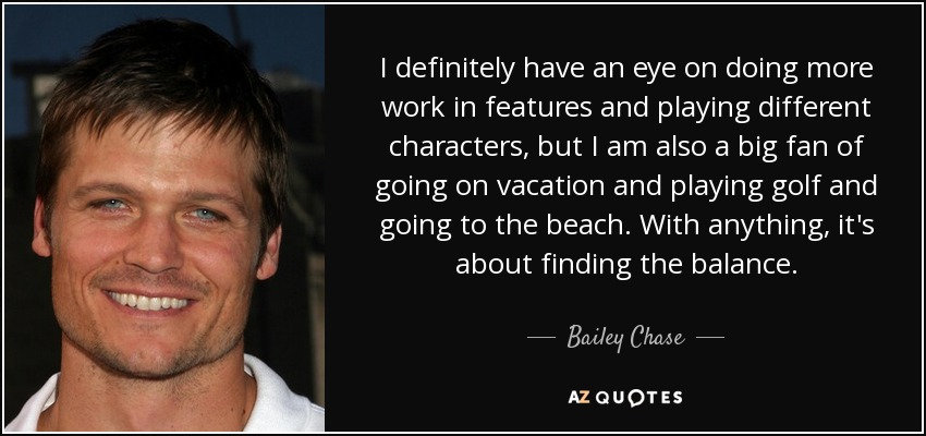 I definitely have an eye on doing more work in features and playing different characters, but I am also a big fan of going on vacation and playing golf and going to the beach. With anything, it's about finding the balance. - Bailey Chase