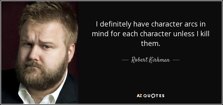 I definitely have character arcs in mind for each character unless I kill them. - Robert Kirkman