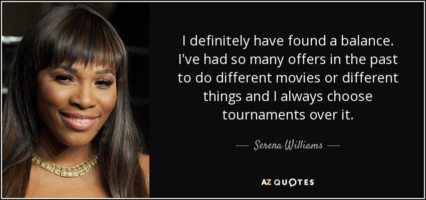 I definitely have found a balance. I've had so many offers in the past to do different movies or different things and I always choose tournaments over it. - Serena Williams