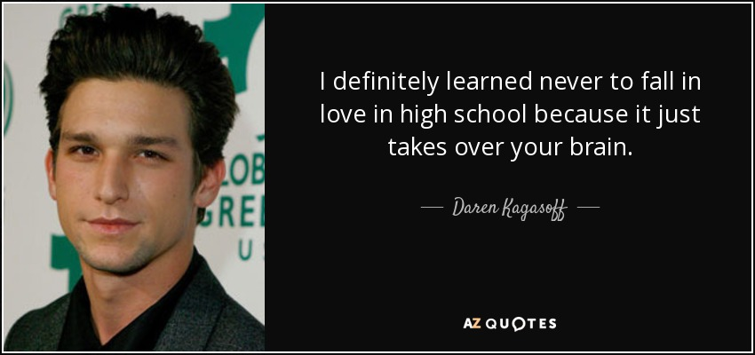 I definitely learned never to fall in love in high school because it just takes over your brain. - Daren Kagasoff
