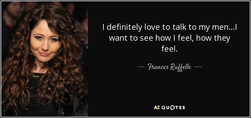 I definitely love to talk to my men...I want to see how I feel, how they feel. - Frances Ruffelle