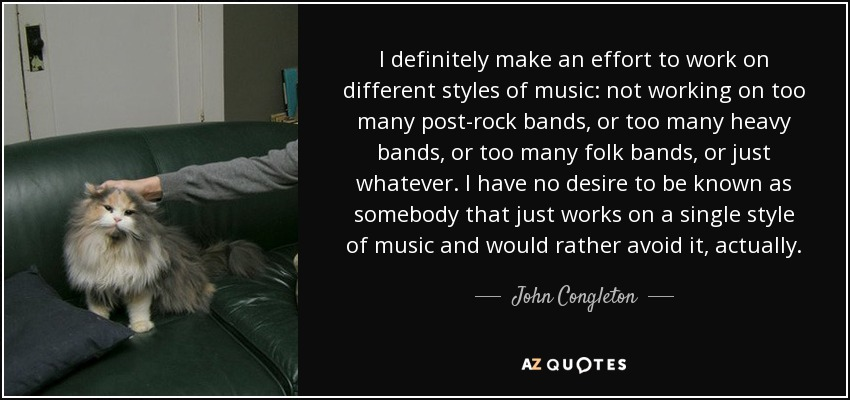 I definitely make an effort to work on different styles of music: not working on too many post-rock bands, or too many heavy bands, or too many folk bands, or just whatever. I have no desire to be known as somebody that just works on a single style of music and would rather avoid it, actually. - John Congleton