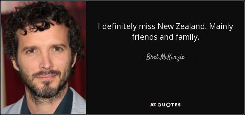 I definitely miss New Zealand. Mainly friends and family. - Bret McKenzie