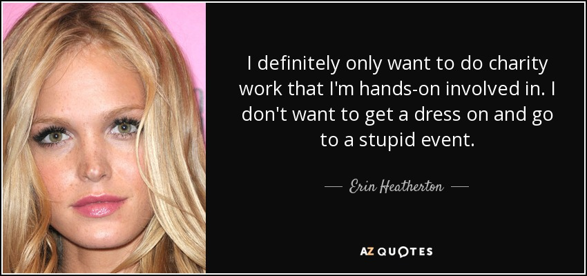I definitely only want to do charity work that I'm hands-on involved in. I don't want to get a dress on and go to a stupid event. - Erin Heatherton