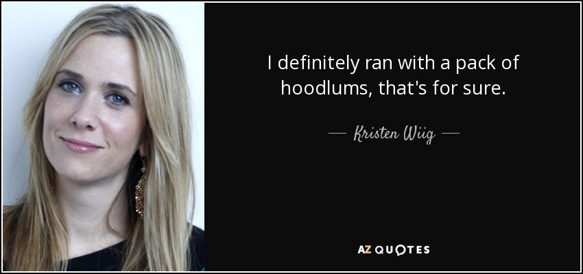 I definitely ran with a pack of hoodlums, that's for sure. - Kristen Wiig