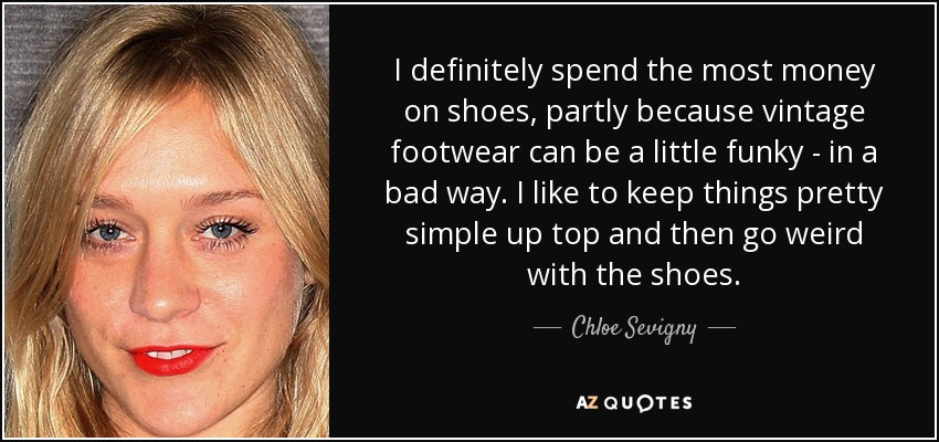 I definitely spend the most money on shoes, partly because vintage footwear can be a little funky - in a bad way. I like to keep things pretty simple up top and then go weird with the shoes. - Chloe Sevigny